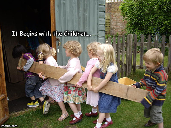 it begins with children | It Begins with the Children... | image tagged in it begins with children | made w/ Imgflip meme maker