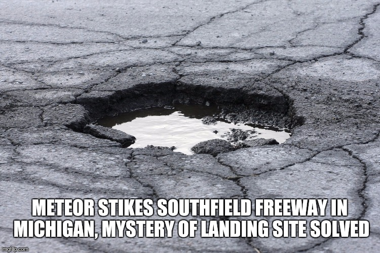 METEOR STIKES SOUTHFIELD FREEWAY IN MICHIGAN, MYSTERY OF LANDING SITE SOLVED | image tagged in pothole | made w/ Imgflip meme maker