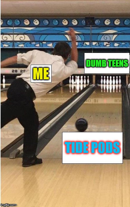 I was trying to find another purpose for this template!  | ME TIDE PODS DUMB TEENS | image tagged in memes,tide pods,teens,bowling,tide pod challenge,tide | made w/ Imgflip meme maker