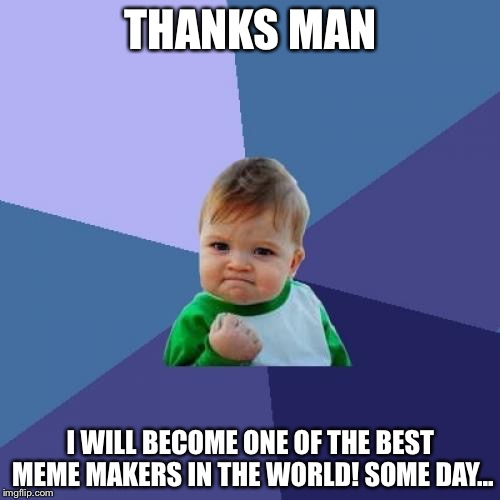 Success Kid Meme | THANKS MAN I WILL BECOME ONE OF THE BEST MEME MAKERS IN THE WORLD! SOME DAY... | image tagged in memes,success kid | made w/ Imgflip meme maker
