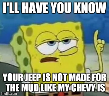 Ill Have You Know Spongebob Meme | I'LL HAVE YOU KNOW YOUR JEEP IS NOT MADE FOR THE MUD LIKE MY CHEVY IS | image tagged in memes,ill have you know spongebob | made w/ Imgflip meme maker
