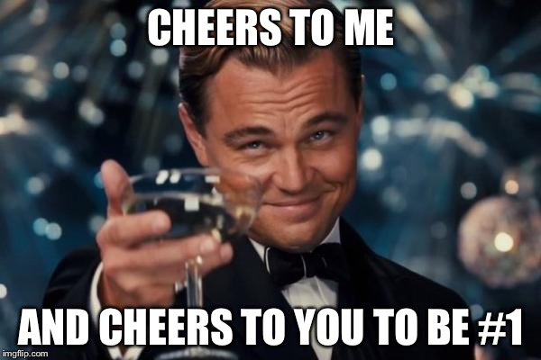 Leonardo Dicaprio Cheers Meme | CHEERS TO ME AND CHEERS TO YOU TO BE #1 | image tagged in memes,leonardo dicaprio cheers | made w/ Imgflip meme maker