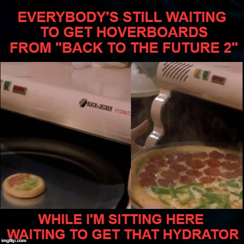 "Faster than a microwave. | EVERYBODY'S STILL WAITING TO GET HOVERBOARDS FROM ""BACK TO THE FUTURE 2"" WHILE I'M SITTING HERE WAITING TO GET THAT HYDRATOR 