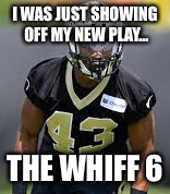 Ding ding ding. We have a winner | I WAS JUST SHOWING OFF MY NEW PLAY... THE WHIFF 6 | image tagged in nfl football,saints | made w/ Imgflip meme maker
