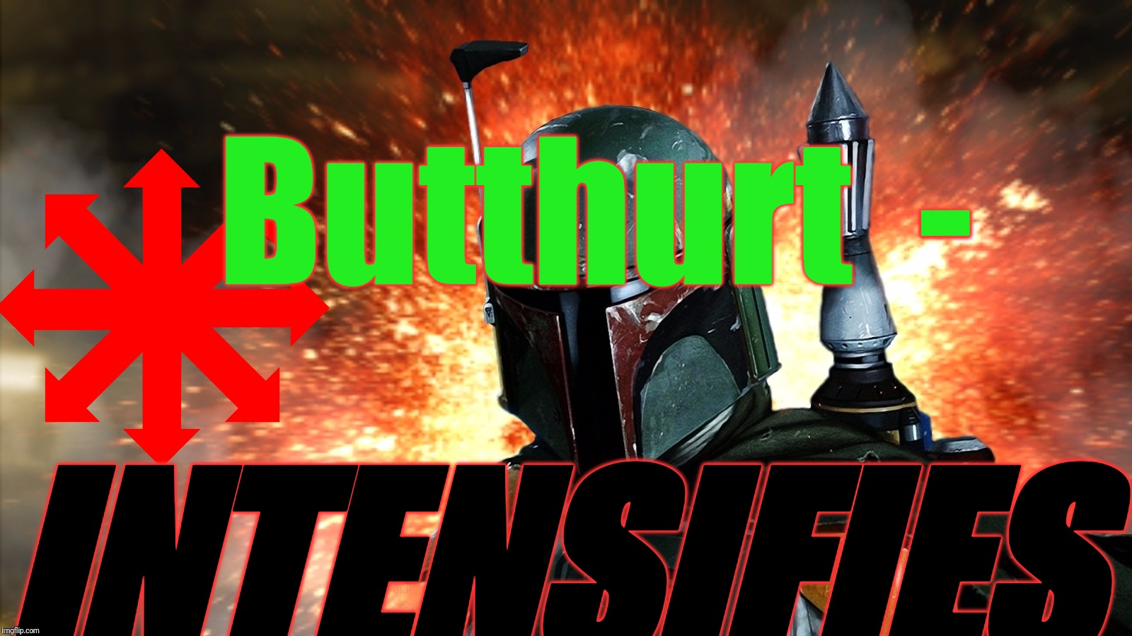 Boba Fett - explosions | INTENSIFIES Butthurt  - | image tagged in boba fett - explosions | made w/ Imgflip meme maker