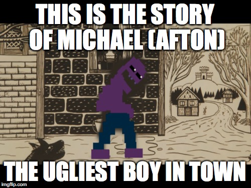 THIS IS THE STORY OF MICHAEL (AFTON) THE UGLIEST BOY IN TOWN | made w/ Imgflip meme maker