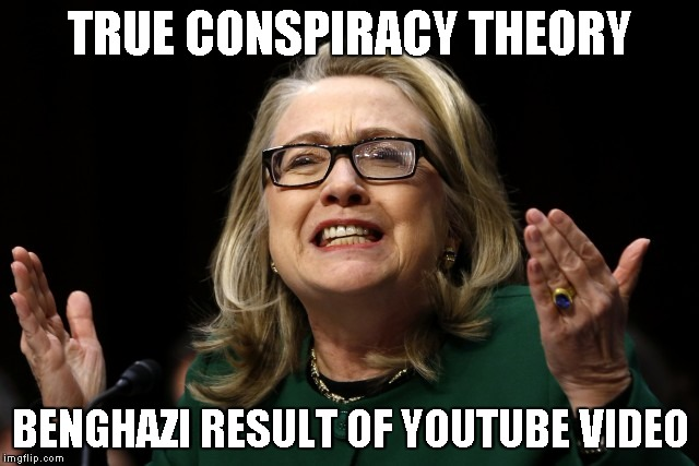 hillary clinton benghazi hearing  | TRUE CONSPIRACY THEORY BENGHAZI RESULT OF YOUTUBE VIDEO | image tagged in hillary clinton benghazi hearing | made w/ Imgflip meme maker