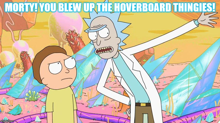 MORTY! YOU BLEW UP THE HOVERBOARD THINGIES! | made w/ Imgflip meme maker
