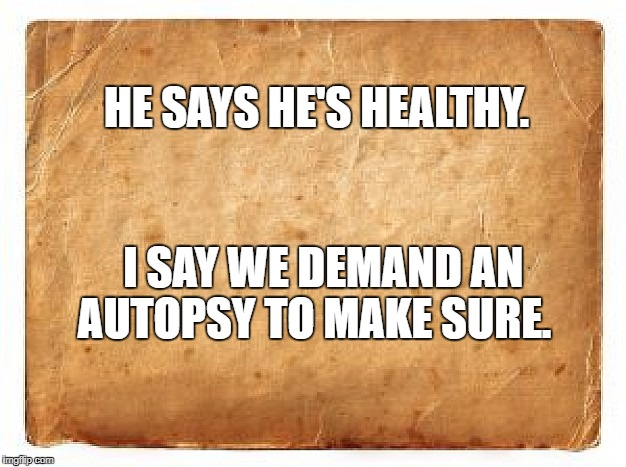HE SAYS HE'S HEALTHY. I SAY WE DEMAND AN AUTOPSY TO MAKE SURE. | image tagged in shithole,trump,president | made w/ Imgflip meme maker