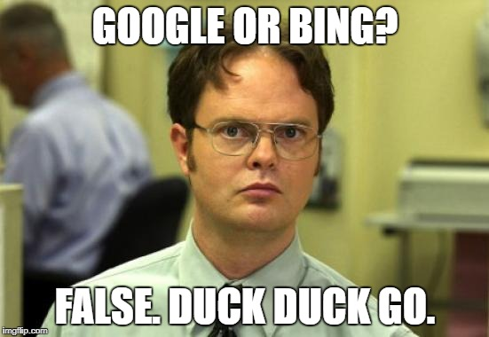 Dwight Schrute Meme | GOOGLE OR BING? FALSE. DUCK DUCK GO. | image tagged in memes,dwight schrute | made w/ Imgflip meme maker