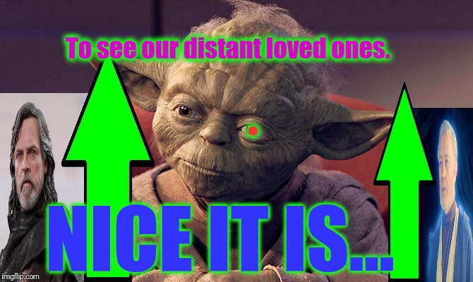 Wisened and Battle-weary Yoda | NICE IT IS... To see our distant loved ones. . | image tagged in wisened and battle-weary yoda | made w/ Imgflip meme maker