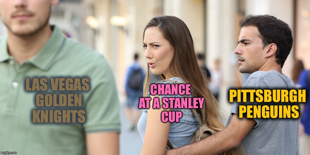 Repost of a TylerRogers1 meme | LAS VEGAS GOLDEN KNIGHTS PITTSBURGH PENGUINS CHANCE AT A STANLEY CUP | image tagged in memes,distracted girlfriend,team colors,nhl,stanley cup | made w/ Imgflip meme maker