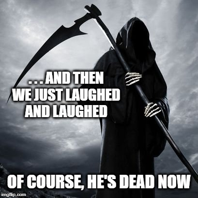 When the reaper tells a joke... | . . . AND THEN WE JUST LAUGHED AND LAUGHED OF COURSE, HE'S DEAD NOW | image tagged in reaper,grim reaper,laughing,death,dark humor | made w/ Imgflip meme maker
