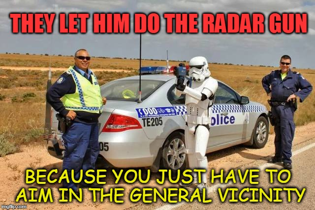 Bad Aim | THEY LET HIM DO THE RADAR GUN BECAUSE YOU JUST HAVE TO AIM IN THE GENERAL VICINITY | image tagged in stormtrooper,radar | made w/ Imgflip meme maker