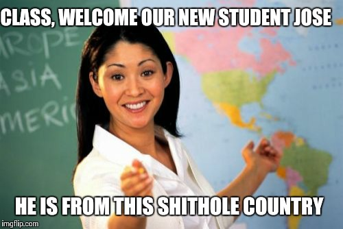 Unhelpful High School Teacher Meme | CLASS, WELCOME OUR NEW STUDENT JOSE HE IS FROM THIS SHITHOLE COUNTRY | image tagged in memes,unhelpful high school teacher | made w/ Imgflip meme maker
