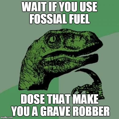 Philosoraptor Meme | WAIT IF YOU USE FOSSIAL FUEL DOSE THAT MAKE YOU A GRAVE ROBBER | image tagged in memes,philosoraptor | made w/ Imgflip meme maker
