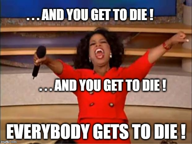 Thank You Oprah! | . . . AND YOU GET TO DIE ! EVERYBODY GETS TO DIE ! . . . AND YOU GET TO DIE ! | image tagged in memes,oprah you get a,die,what if i told you,dark humor | made w/ Imgflip meme maker