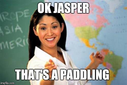 Unhelpful High School Teacher Meme | OK JASPER THAT'S A PADDLING | image tagged in memes,unhelpful high school teacher | made w/ Imgflip meme maker