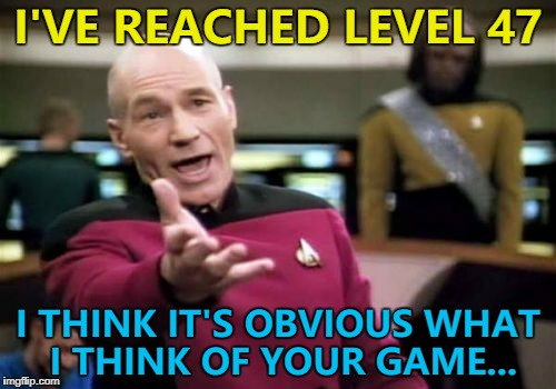 I've played it every day for about 3 months - isn't that a clue? | I'VE REACHED LEVEL 47 I THINK IT'S OBVIOUS WHAT I THINK OF YOUR GAME... | image tagged in memes,picard wtf,video games,feedback | made w/ Imgflip meme maker