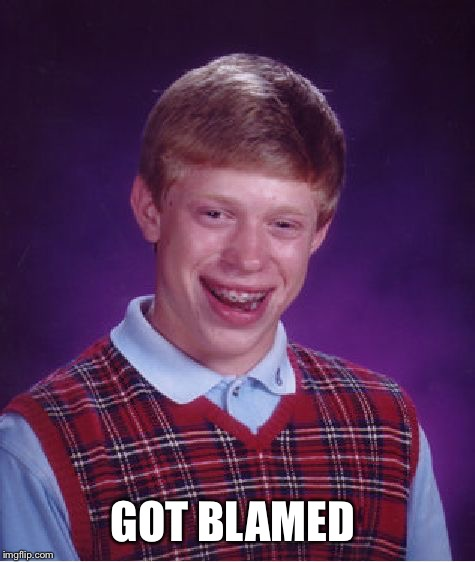 Bad Luck Brian Meme | GOT BLAMED | image tagged in memes,bad luck brian | made w/ Imgflip meme maker