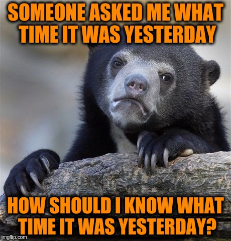 Confession Bear Meme | SOMEONE ASKED ME WHAT TIME IT WAS YESTERDAY HOW SHOULD I KNOW WHAT TIME IT WAS YESTERDAY? | image tagged in memes,confession bear | made w/ Imgflip meme maker