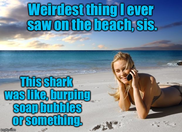 Weirdest thing I ever saw on the beach, sis. This shark was like, burping soap bubbles or something. | made w/ Imgflip meme maker