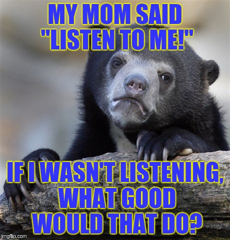 "Confession Bear Meme | MY MOM SAID ""LISTEN TO ME!"" IF I WASN'T LISTENING, WHAT GOOD WOULD THAT DO? 