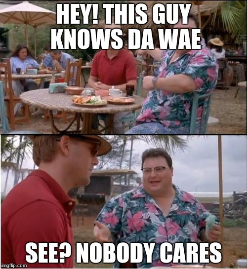 See Nobody Cares Meme | HEY! THIS GUY KNOWS DA WAE SEE? NOBODY CARES | image tagged in memes,see nobody cares | made w/ Imgflip meme maker