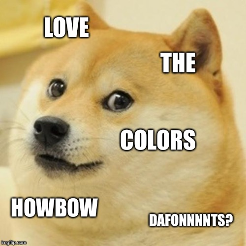 Doge Meme | LOVE THE COLORS HOWBOW DAFONNNNTS? | image tagged in memes,doge | made w/ Imgflip meme maker