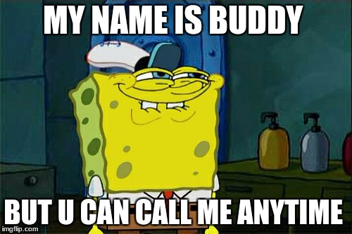 Dont You Squidward Meme | MY NAME IS BUDDY BUT U CAN CALL ME ANYTIME | image tagged in memes,dont you squidward | made w/ Imgflip meme maker