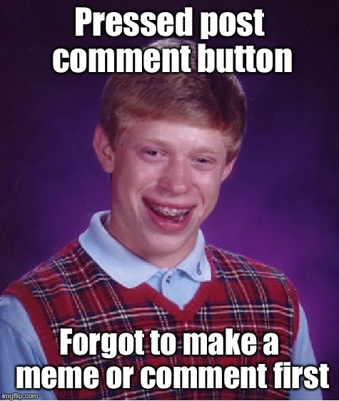 Bad Luck Brian Meme | Pressed post comment button Forgot to make a meme or comment first | image tagged in memes,bad luck brian | made w/ Imgflip meme maker