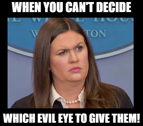 Huckabee's evil eyes |  WHEN YOU CAN'T DECIDE; WHICH EVIL EYE TO GIVE THEM! | image tagged in evil eye,sarah huckabee sanders,trump | made w/ Imgflip meme maker
