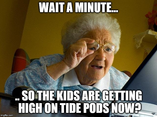 Grandma Finds the Internet... and the latest drug craze among the kids | WAIT A MINUTE... .. SO THE KIDS ARE GETTING HIGH ON TIDE PODS NOW? | image tagged in memes,grandma finds the internet,tide pods,new drugs | made w/ Imgflip meme maker