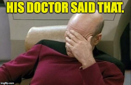 Captain Picard Facepalm Meme | HIS DOCTOR SAID THAT. | image tagged in memes,captain picard facepalm | made w/ Imgflip meme maker