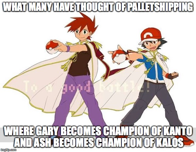 Palletshipping Elite Champions | WHAT MANY HAVE THOUGHT OF PALLETSHIPPING WHERE GARY BECOMES CHAMPION OF KANTO AND ASH BECOMES CHAMPION OF KALOS | image tagged in palletshipping,gary oak,ash ketchum,memes,pokemon | made w/ Imgflip meme maker