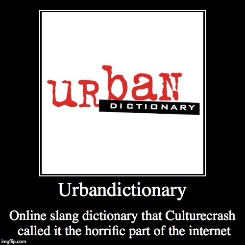Urbandictionary | Urbandictionary | Online slang dictionary that Culturecrash called it the horrific part of the internet | image tagged in funny,demotivationals,urbandictionary | made w/ Imgflip demotivational maker