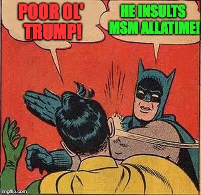 Batman Slapping Robin Meme | POOR OL' TRUMP! HE INSULTS MSM ALLATIME! | image tagged in memes,batman slapping robin | made w/ Imgflip meme maker