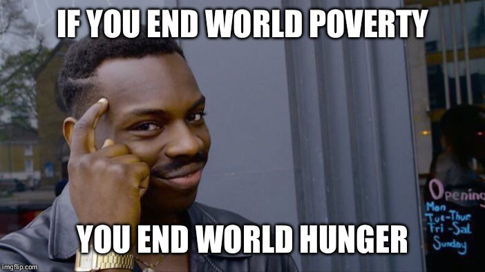 Roll Safe Think About It Meme | IF YOU END WORLD POVERTY YOU END WORLD HUNGER | image tagged in memes,roll safe think about it | made w/ Imgflip meme maker