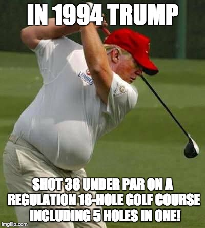 Trump has special Genes | IN 1994 TRUMP SHOT 38 UNDER PAR ON A REGULATION 18-HOLE GOLF COURSE  INCLUDING 5 HOLES IN ONE! | image tagged in trump golf gut,memes,genes | made w/ Imgflip meme maker