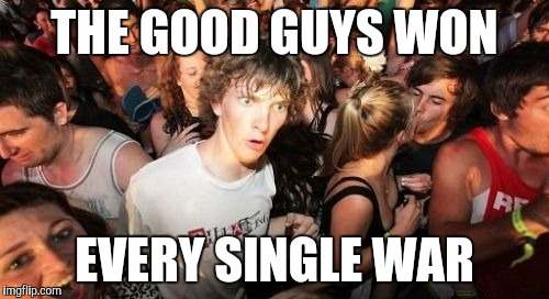 American history student | THE GOOD GUYS WON EVERY SINGLE WAR | image tagged in memes,sudden clarity clarence | made w/ Imgflip meme maker
