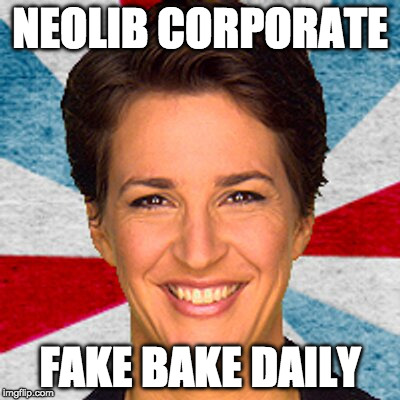NEOLIB CORPORATE FAKE BAKE DAILY | image tagged in rachel maddow neoliberal mainstream corporate media fake news pr | made w/ Imgflip meme maker