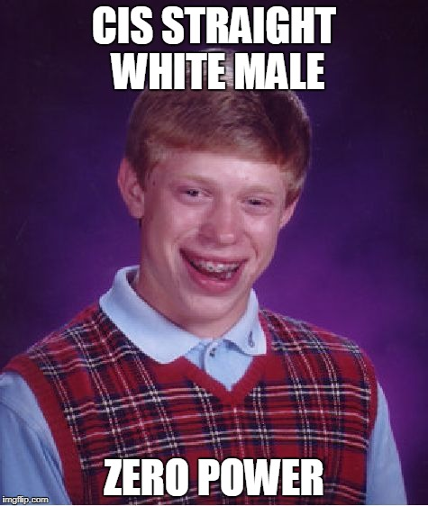 Bad Luck Brian Meme | CIS STRAIGHT WHITE MALE ZERO POWER | image tagged in memes,bad luck brian | made w/ Imgflip meme maker