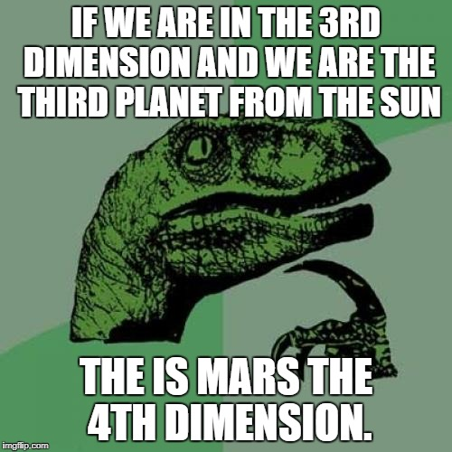 Philosoraptor Meme | IF WE ARE IN THE 3RD DIMENSION AND WE ARE THE THIRD PLANET FROM THE SUN THE IS MARS THE 4TH DIMENSION. | image tagged in memes,philosoraptor | made w/ Imgflip meme maker