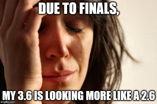First World Problems Meme | DUE TO FINALS, MY 3.6 IS LOOKING MORE LIKE A 2.6 | image tagged in memes,first world problems | made w/ Imgflip meme maker