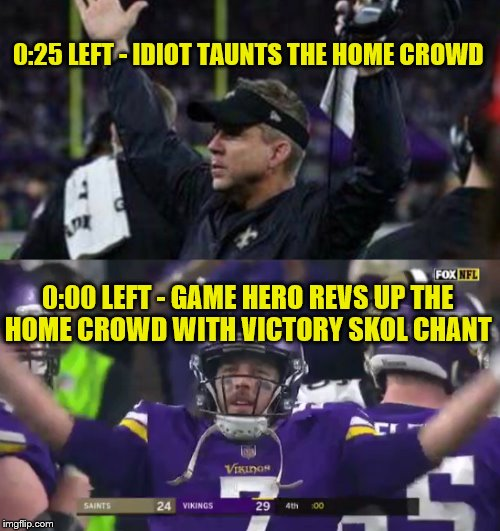 Sean Payton Taunts Vikings Fans & Case Keenum Gets The Last Laugh!! | 0:25 LEFT - IDIOT TAUNTS THE HOME CROWD 0:00 LEFT - GAME HERO REVS UP THE HOME CROWD WITH VICTORY SKOL CHANT | image tagged in sean payton,case keenum,minnesota vikings,new orleans saints,nfl memes,skol chant | made w/ Imgflip meme maker