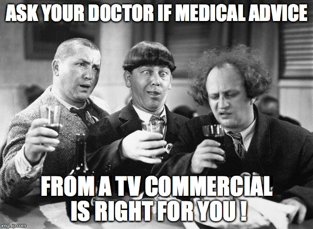 3 stooges drink | ASK YOUR DOCTOR IF MEDICAL ADVICE FROM A TV COMMERCIAL IS RIGHT FOR YOU ! | image tagged in 3 stooges drink,doctors,medicine,television | made w/ Imgflip meme maker