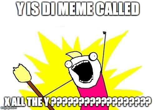 X All The Y Meme | Y IS DI MEME CALLED X ALL THE Y ?????????????????? | image tagged in memes,x all the y | made w/ Imgflip meme maker