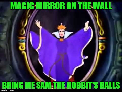 MAGIC MIRROR ON THE WALL BRING ME SAM THE HOBBIT'S BALLS | made w/ Imgflip meme maker