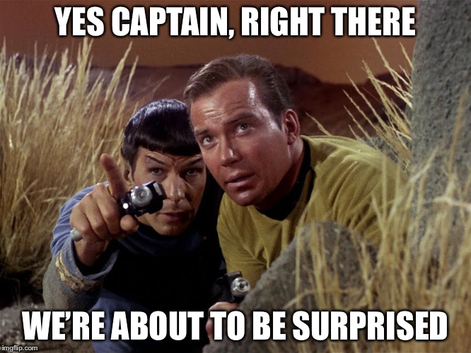 Spock and Kirk | YES CAPTAIN, RIGHT THERE WE'RE ABOUT TO BE SURPRISED | image tagged in spock and kirk | made w/ Imgflip meme maker