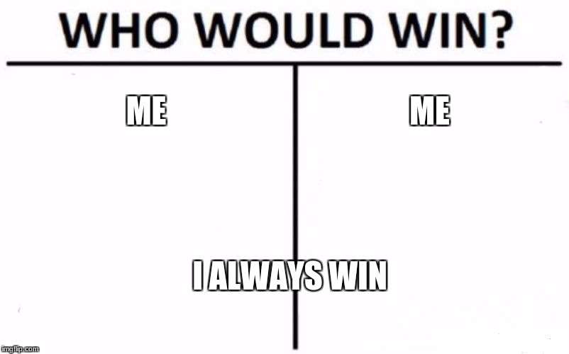 Who Would Win? | ME ME I ALWAYS WIN | image tagged in memes,who would win | made w/ Imgflip meme maker